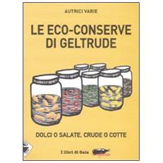 Eco-conserve di Geltrude. Dolci o salate, crude o cotte (Le)