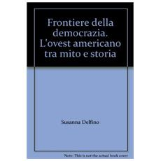Frontiere della democrazia. L'ovest americano tra mito e storia