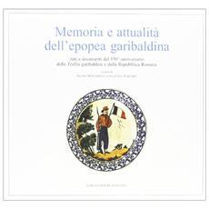 Memoria e attualità dell'epopea garibaldina. Atti e documenti del 150° anniversario della Trafila garibaldina e della Repubblica romana
