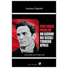 Pier Paolo Pasolini. Un giorno nei secoli tornerà aprile. Con un'intervista a Walter Siti