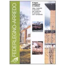 Legno massiccio in edilizia. Idee, materiali e tecniche per costruire in armonia con l'ambiente (Il)