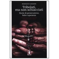 Tribolati, ma non schiacciati. Storie di persecuzione, fede e speranza