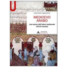 Medioevo arabo. Una storia dell'Islam medievale (VII-XV secolo)