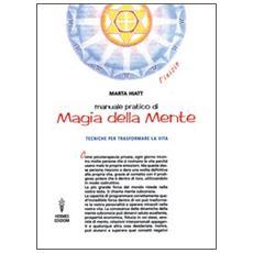 Manuale pratico di magia della mente. Tecniche per trasformare la tua vita. Nella tua mente vi � tutto il tuo futuro