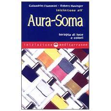 Iniziazione all'aura soma. Terapia di luce e colori