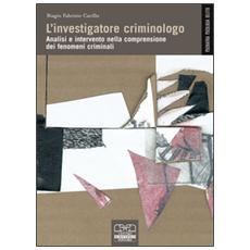 L'investigatore criminologo. Analisi e intervento nella comprensione dei fenomeni criminali