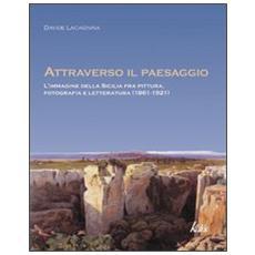 Attraverso il paesaggio. L'immagine della Sicilia fra pittura, fotografia, letteratura (1861-1921)