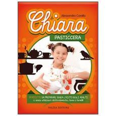 Chiara pasticcera. 54 ricette da preparare senza l'aiuto degli adulti, senza utilizzare elettrodomestici, forno e fornelli!