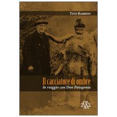 Il cacciatore di ombre. In viaggio con Don Patagonia