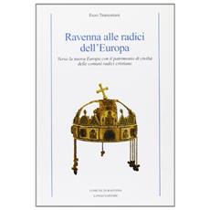 Ravenna alle radici dell'Europa. Verso la nuova Europa con il patrimonio di civilt� delle comuni radici cristiane