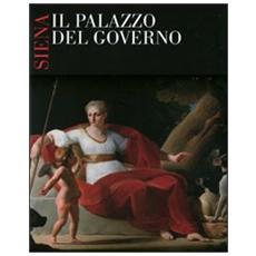 Siena, il palazzo del governo. Opere, vicende e personaggi della sede storica della provincia