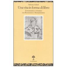 Vita in forma di libro. Ermeneutica e romanzo tra illuminismo e Romanticismo (Una)