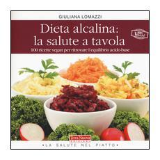 Dieta alcalina: la salute a tavola. 100 ricette vegan per ritrovare l'equilibrio acido-base