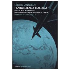 Fantascienza italiana. Riviste, autori, dibattiti dagli anni Cinquanta agli anni Settanta