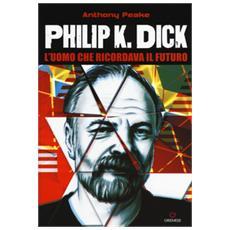 Philip K. Dick. L'uomo che ricordava il futuro
