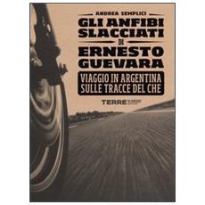 Gli anfibi slacciati di Ernesto Guevara. Viaggio in Argentina sulle tracce del Che