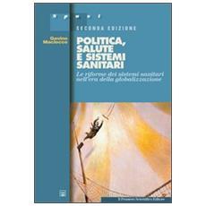 Politica, salute e sistemi sanitari. Le riforme dei sistemi sanitari nell'era della globalizzazione