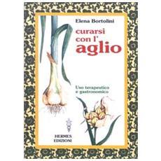 Curarsi con l'aglio. Uso terapeutico e gastronomico