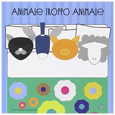 Animale troppo animale. Ediz. illustrata