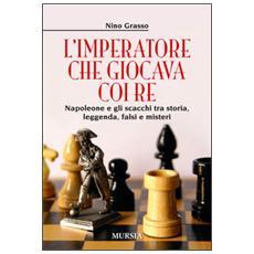 L'imperatore che giocava con i re. Napoleone e gli scacchi tra storia, leggenda, falsi e misteri