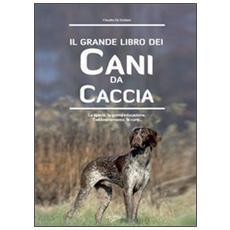 Il grande libro dei cani da caccia. La specie, le cure, la prima educazione, l'addestramento