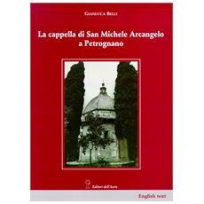 Belli, Gianluca. Scardigli, Alessandro. - La Cappella Di San Michele Arcangelo A Petrognano.