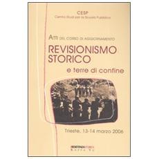 Revisionismo storico e terre di confine. Atti del corso di aggiornamento (Trieste, 13-14 marzo 2006)