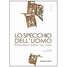 Lo specchio dell'uomo. Frammenti greci sul vino. Ediz. multilingue