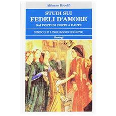 Studi sui «Fedeli d'amore». Dai poeti di corte a Dante. Simboli e linguaggio segreto