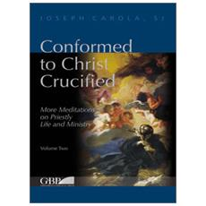 Conformed to Christ Crucified. More meditations on priestly life and ministry