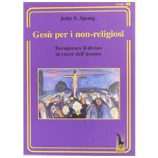 Gesù per i non-religiosi. Recuperare il divino nel cuore dell'essere umano