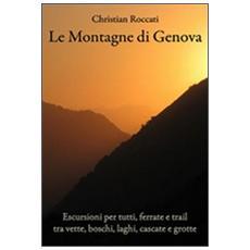 Le montagne di Genova. Escursioni per tutti, ferrate e trail, tra vette, boschi, laghi, cascate e grotte