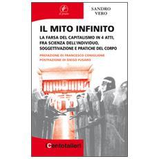 Il mito infinito. La farsa del capitalismo in 4 atti, fra scienza dell'individuo, soggettivazione e pratiche del corpo