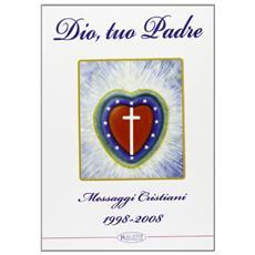 Dio, tuo Padre. Messaggi cristiani (1998-2008)