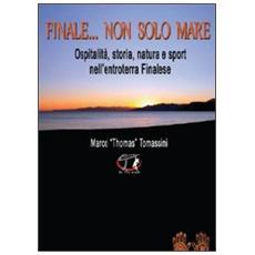 Finale. . . non solo mare. Ospitalità, storia, natura e sport nell'entroterra finalese