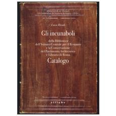 Gli incunaboli della Biblioteca dell'Istituto Centrale per il Restauro e la conservazione del patrimonio archivistico e librario di Roma. Catalogo