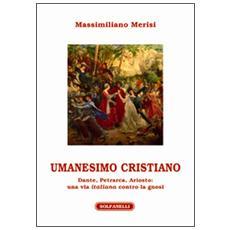 Umanesimo cristiano. Dante, Petrarca, Ariosto. Una via italiana contro la gnosi