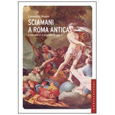 Sciamani a Roma antica. I romani e il mondo magico