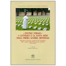 Inutile strage. I cattolici e la Santa Sede nella prima guerra mondiale (1914-2014)