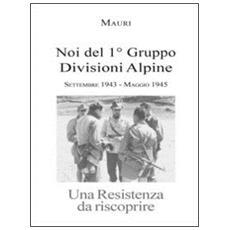 Noi del 1° Gruppo Divisioni Alpine. Settembre 1943-maggio 1945. Una resistenza da riscoprire