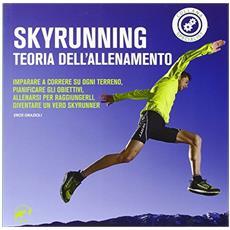 Skyrunning teoria dell'allenamento. Imparare a correre su ogni terreno, pianificare i propri obiettivi, allenarsi per raggiungerli, diventare un vero skyrunner
