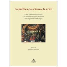 La politica, la scienza, le armi. Luigi Ferdinando Marsili e la costruzione della frontiera dell'impero e dell'Europa