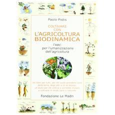 Coltivare con l'agricoltura biodinamica. L'ABC per l'umanizzazione dell'agricoltura