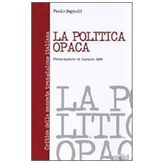 Politica opaca. Critica della mancata transizione italiana (La)