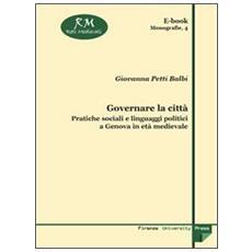 Governare la citt�. Pratiche sociali e linguaggi politici a Genova in et� medievale
