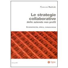 Strategie collaborative delle aziende non profit. Economicit�, etica, conoscenza (Le)