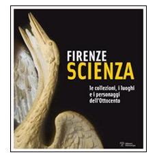 Firenze scienza. Le collezioni, i luoghi e i personaggi dell'Ottocento