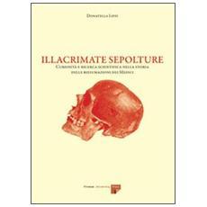 Illacrimate sepolture. Curiosit� e ricerca scientifica nella storia delle riesumazioni dei medici