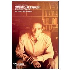 Dimenticare Pasolini. Intellettuali e impegno nell'Italia contemporanea