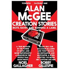 Alan Mcgee - Creation Stories. Riots Raves And Running A Label